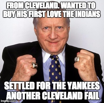 Steinbrenner | FROM CLEVELAND. WANTED TO BUY HIS FIRST LOVE THE INDIANS SETTLED FOR THE YANKEES ANOTHER CLEVELAND FAIL | image tagged in yankees,indians,cleveland,baseball,seinfeld,sports | made w/ Imgflip meme maker