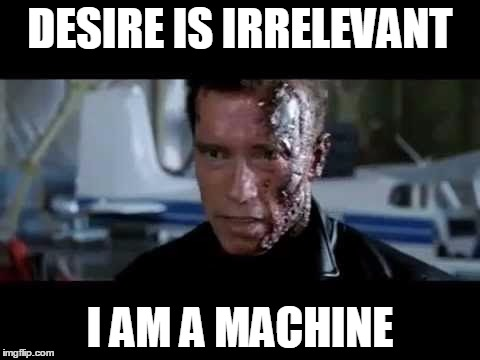 DESIRE IS IRRELEVANT I AM A MACHINE | image tagged in desire is irrelevant | made w/ Imgflip meme maker