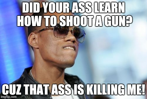 Dat Ass | DID YOUR ASS LEARN HOW TO SHOOT A GUN? CUZ THAT ASS IS KILLING ME! | image tagged in memes,dat ass | made w/ Imgflip meme maker
