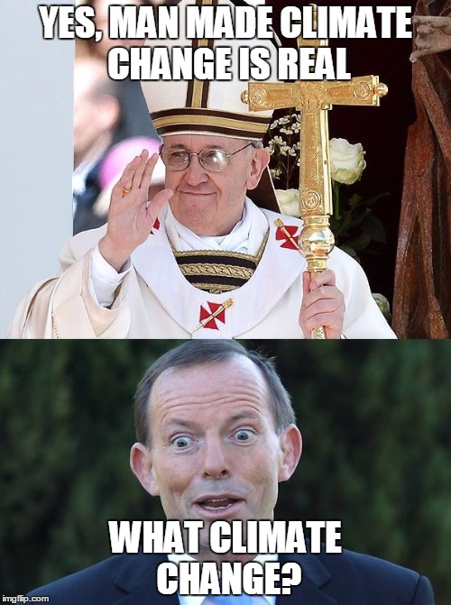 Tony is even out of touch with his religion! | YES, MAN MADE CLIMATE CHANGE IS REAL WHAT CLIMATE CHANGE? | image tagged in tony abbott,pope,religion,climate change | made w/ Imgflip meme maker