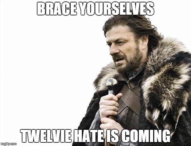 Brace Yourselves X is Coming Meme | BRACE YOURSELVES TWELVIE HATE IS COMING | image tagged in memes,brace yourselves x is coming | made w/ Imgflip meme maker