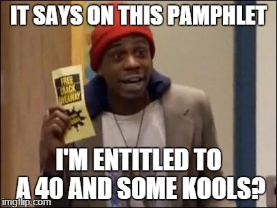 Modern Restitution | IT SAYS ON THIS PAMPHLET I'M ENTITLED TO A 40 AND SOME KOOLS? | image tagged in dave chappelle,tyrone biggums | made w/ Imgflip meme maker