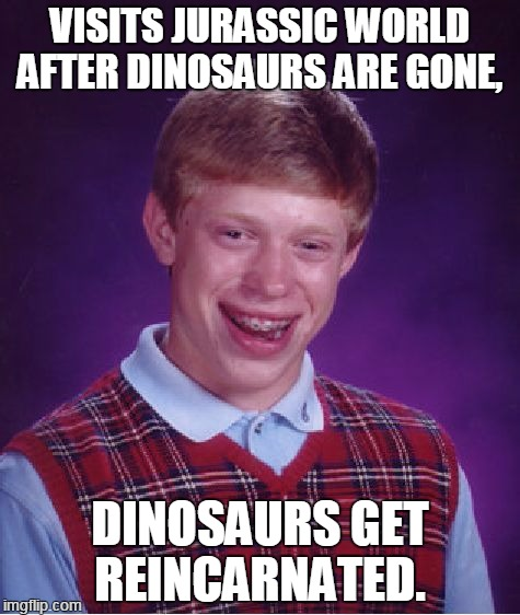 Bad Luck Brian Meme | VISITS JURASSIC WORLD AFTER DINOSAURS ARE GONE, DINOSAURS GET REINCARNATED. | image tagged in memes,bad luck brian | made w/ Imgflip meme maker
