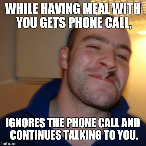 Phone call. | WHILE HAVING MEAL WITH YOU GETS PHONE CALL, IGNORES THE PHONE CALL AND CONTINUES TALKING TO YOU. | image tagged in memes,good guy greg | made w/ Imgflip meme maker