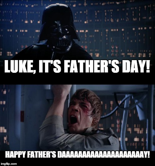 Star Wars No | LUKE, IT'S FATHER'S DAY! HAPPY FATHER'S DAAAAAAAAAAAAAAAAAAAAY! | image tagged in memes,star wars no | made w/ Imgflip meme maker