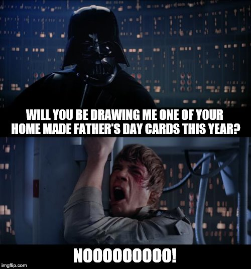 Star Wars No Meme | WILL YOU BE DRAWING ME ONE OF YOUR HOME MADE FATHER'S DAY CARDS THIS YEAR? NOOOOOOOOO! | image tagged in memes,star wars no | made w/ Imgflip meme maker