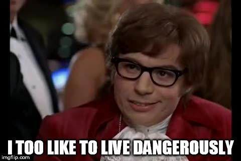 I Too Like To Live Dangerously | I TOO LIKE TO LIVE DANGEROUSLY | image tagged in i too like to live dangerously | made w/ Imgflip meme maker