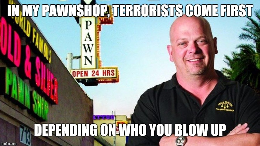Ricks pawn shop | IN MY PAWNSHOP, TERRORISTS COME FIRST DEPENDING ON WHO YOU BLOW UP | image tagged in ricks pawn shop | made w/ Imgflip meme maker