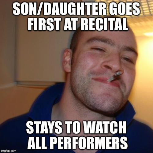 Good Guy Greg Meme | SON/DAUGHTER GOES FIRST AT RECITAL STAYS TO WATCH ALL PERFORMERS | image tagged in memes,good guy greg,AdviceAnimals | made w/ Imgflip meme maker