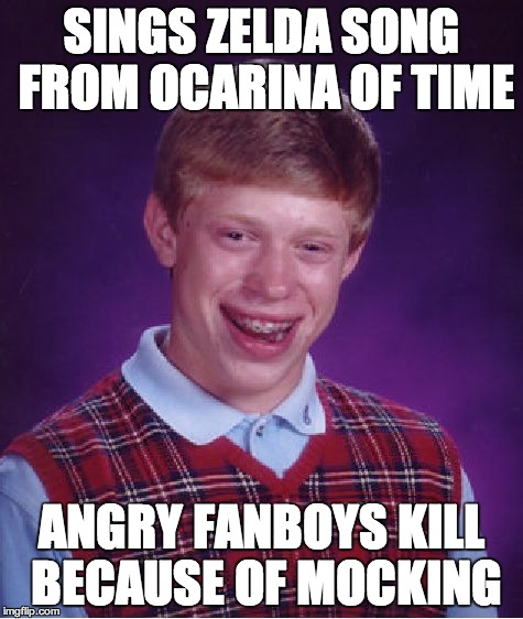 Bad Luck Brian Meme | SINGS ZELDA SONG FROM OCARINA OF TIME ANGRY FANBOYS KILL BECAUSE OF MOCKING | image tagged in memes,bad luck brian | made w/ Imgflip meme maker