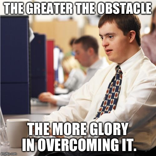Down Syndrome | THE GREATER THE OBSTACLE THE MORE GLORY IN OVERCOMING IT. | image tagged in memes,down syndrome | made w/ Imgflip meme maker