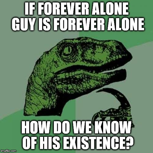 Philosoraptor Meme | IF FOREVER ALONE GUY IS FOREVER ALONE HOW DO WE KNOW OF HIS EXISTENCE? | image tagged in memes,philosoraptor | made w/ Imgflip meme maker