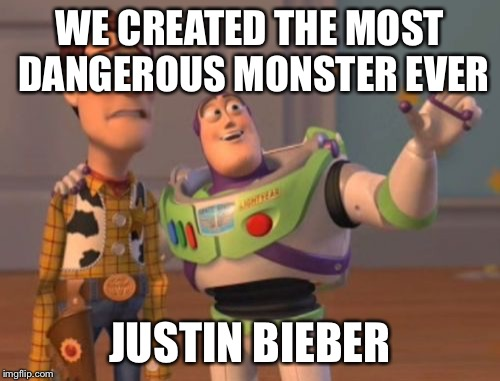 X, X Everywhere Meme | WE CREATED THE MOST DANGEROUS MONSTER EVER JUSTIN BIEBER | image tagged in memes,x x everywhere | made w/ Imgflip meme maker