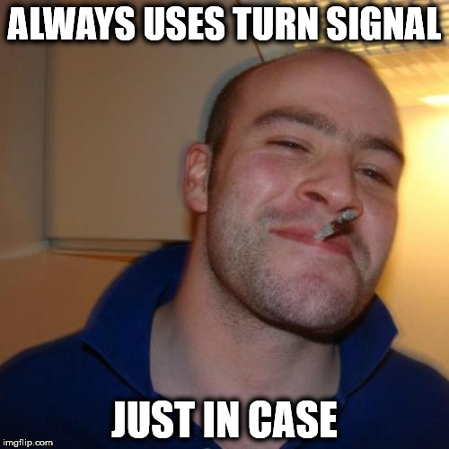 Good Guy Greg uses turn signals | ALWAYS USES TURN SIGNAL JUST IN CASE | image tagged in memes,good guy greg,turn signals | made w/ Imgflip meme maker