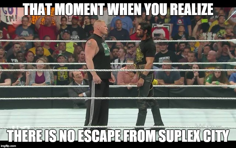 oh so now you wanna leave suplex city | THAT MOMENT WHEN YOU REALIZE THERE IS NO ESCAPE FROM SUPLEX CITY | image tagged in seth rollins,brock lesnar,suplex city | made w/ Imgflip meme maker