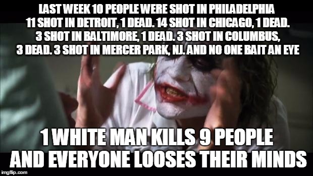 And everybody loses their minds Meme | LAST WEEK 10 PEOPLE WERE SHOT IN PHILADELPHIA 11 SHOT IN DETROIT, 1 DEAD. 14 SHOT IN CHICAGO, 1 DEAD. 3 SHOT IN BALTIMORE, 1 DEAD. 3 SHOT IN | image tagged in memes,and everybody loses their minds | made w/ Imgflip meme maker