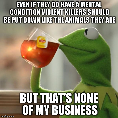 But Thats None Of My Business Meme | EVEN IF THEY DO HAVE A MENTAL CONDITION VIOLENT KILLERS SHOULD BE PUT DOWN LIKE THE ANIMALS THEY ARE BUT THAT'S NONE OF MY BUSINESS | image tagged in memes,but thats none of my business,kermit the frog | made w/ Imgflip meme maker