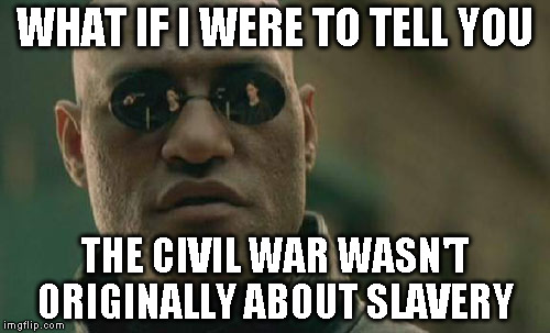 Matrix Morpheus Meme | WHAT IF I WERE TO TELL YOU THE CIVIL WAR WASN'T ORIGINALLY ABOUT SLAVERY | image tagged in memes,matrix morpheus | made w/ Imgflip meme maker