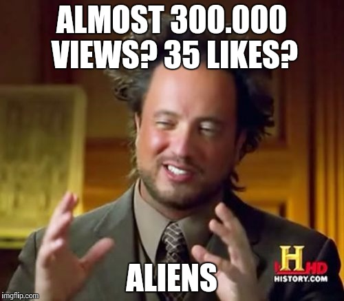 Ancient Aliens Meme | ALMOST 300.000 VIEWS? 35 LIKES? ALIENS | image tagged in memes,ancient aliens | made w/ Imgflip meme maker