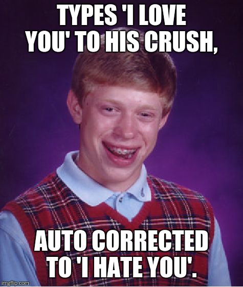 Bad Luck Brian Meme | TYPES 'I LOVE YOU' TO HIS CRUSH, AUTO CORRECTED TO 'I HATE YOU'. | image tagged in memes,bad luck brian | made w/ Imgflip meme maker