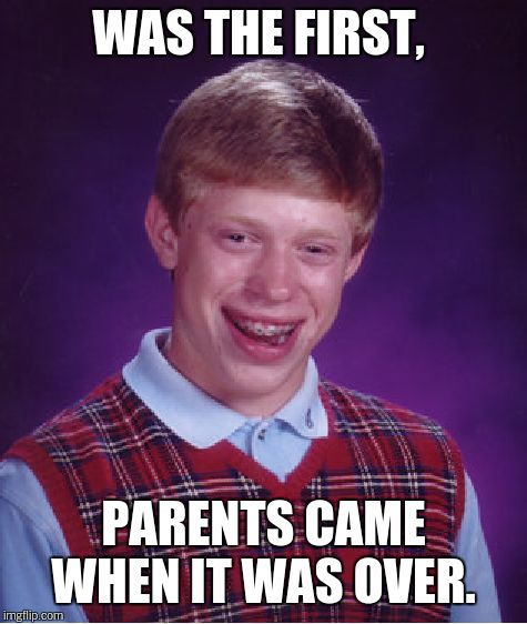 Bad Luck Brian Meme | WAS THE FIRST, PARENTS CAME WHEN IT WAS OVER. | image tagged in memes,bad luck brian | made w/ Imgflip meme maker