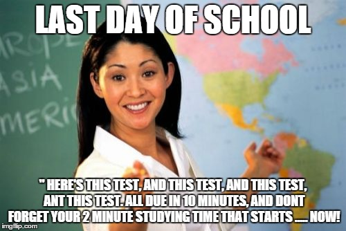 "Unhelpful High School Teacher Meme | LAST DAY OF SCHOOL "" HERE'S THIS TEST, AND THIS TEST, AND THIS TEST, ANT THIS TEST. ALL DUE IN 10 MINUTES, AND DONT FORGET YOUR 2 MINUTE STU 
