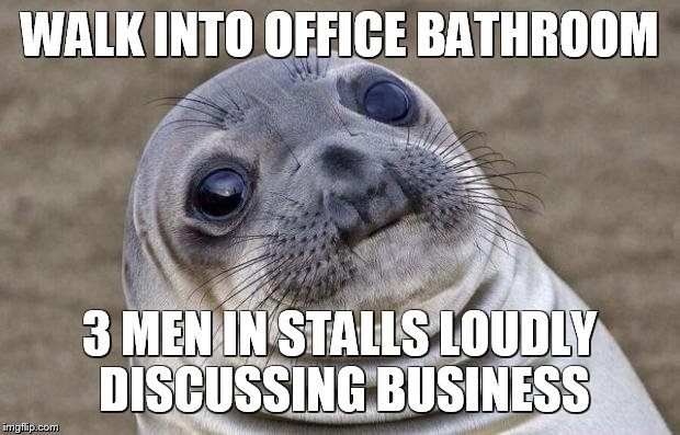 Awkward Moment Sealion Meme | WALK INTO OFFICE BATHROOM 3 MEN IN STALLS LOUDLY DISCUSSING BUSINESS | image tagged in memes,awkward moment sealion,AdviceAnimals | made w/ Imgflip meme maker