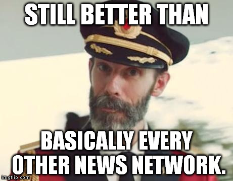 you know who this is | STILL BETTER THAN BASICALLY EVERY OTHER NEWS NETWORK. | image tagged in you know who this is | made w/ Imgflip meme maker