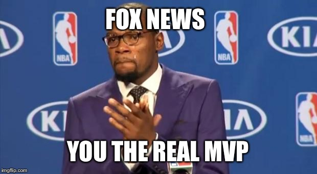 You The Real MVP Meme | FOX NEWS YOU THE REAL MVP | image tagged in memes,you the real mvp | made w/ Imgflip meme maker