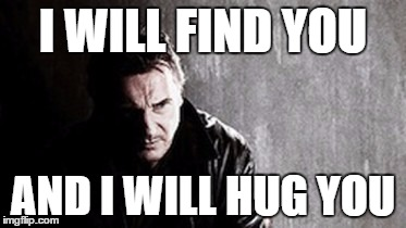 I Will Find You And Kill You | I WILL FIND YOU AND I WILL HUG YOU | image tagged in memes,i will find you and kill you | made w/ Imgflip meme maker