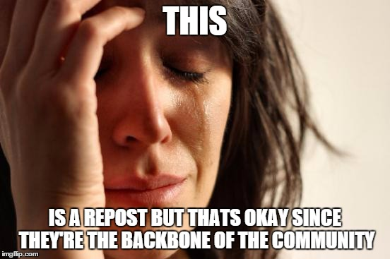 First World Problems Meme | THIS IS A REPOST BUT THATS OKAY SINCE THEY'RE THE BACKBONE OF THE COMMUNITY | image tagged in memes,first world problems | made w/ Imgflip meme maker