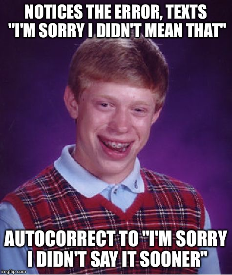 "Bad Luck Brian Meme | NOTICES THE ERROR, TEXTS ""I'M SORRY I DIDN'T MEAN THAT"" AUTOCORRECT TO ""I'M SORRY I DIDN'T SAY IT SOONER"" 