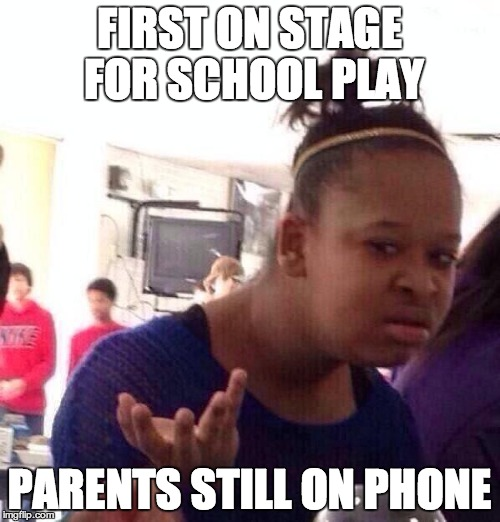 Black Girl Wat Meme | FIRST ON STAGE FOR SCHOOL PLAY PARENTS STILL ON PHONE | image tagged in memes,black girl wat | made w/ Imgflip meme maker