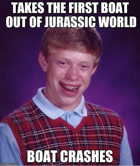 Bad Luck Brian Meme | TAKES THE FIRST BOAT OUT OF JURASSIC WORLD BOAT CRASHES | image tagged in memes,bad luck brian | made w/ Imgflip meme maker