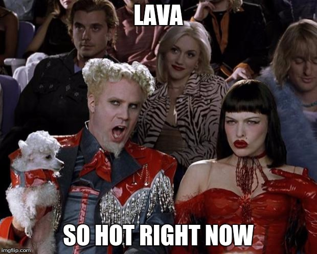 Mugatu So Hot Right Now | LAVA SO HOT RIGHT NOW | image tagged in memes,mugatu so hot right now,volcano | made w/ Imgflip meme maker