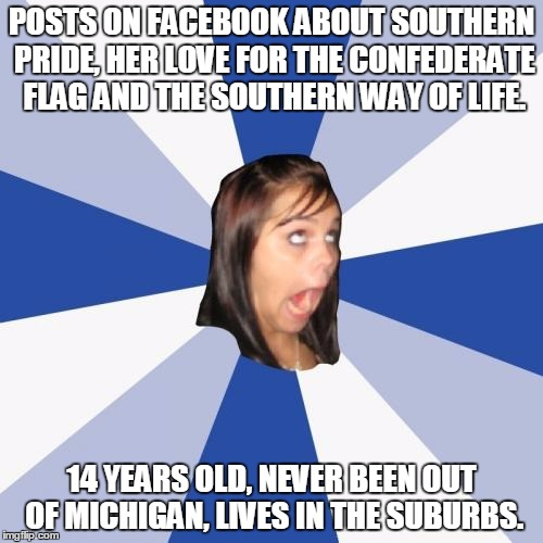 Annoying Facebook Girl | POSTS ON FACEBOOK ABOUT SOUTHERN PRIDE, HER LOVE FOR THE CONFEDERATE FLAG AND THE SOUTHERN WAY OF LIFE. 14 YEARS OLD, NEVER BEEN OUT OF MICH | image tagged in memes,annoying facebook girl,AdviceAnimals | made w/ Imgflip meme maker