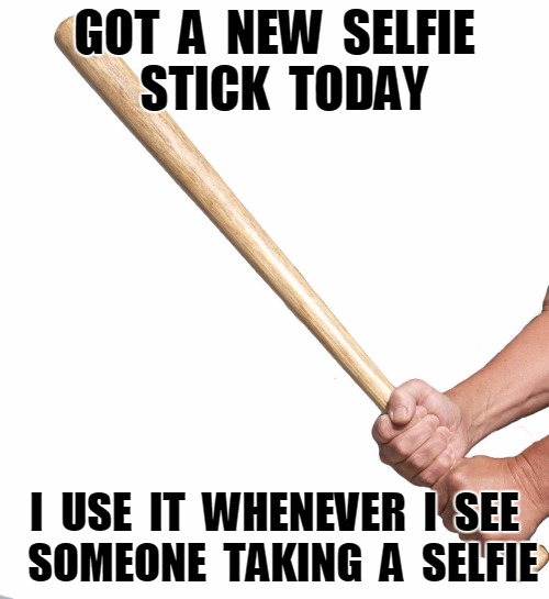 Selfie stick | GOT  A  NEW  SELFIE  STICK  TODAY I  USE  IT  WHENEVER  I  SEE  SOMEONE  TAKING  A  SELFIE | image tagged in selfie stick,funny | made w/ Imgflip meme maker