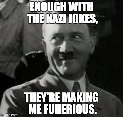 Bad Pun Hitler | ENOUGH WITH THE NAZI JOKES, THEY'RE MAKING ME FUHERIOUS. | image tagged in hitler laugh | made w/ Imgflip meme maker