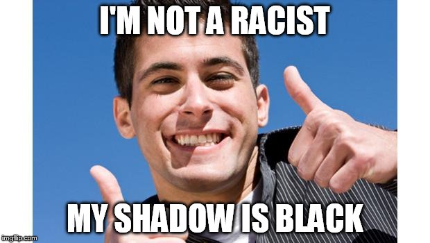 Inadvertent Racist Guy | I'M NOT A RACIST MY SHADOW IS BLACK | image tagged in inadvertent racist guy | made w/ Imgflip meme maker