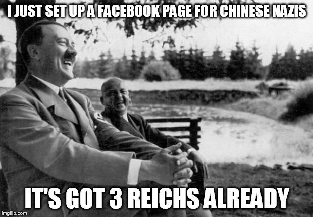 Hitler Joking  | I JUST SET UP A FACEBOOK PAGE FOR CHINESE NAZIS IT'S GOT 3 REICHS ALREADY | image tagged in hitler joking,puns | made w/ Imgflip meme maker