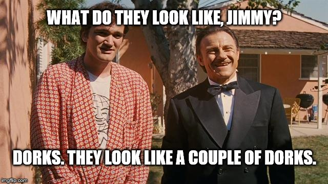 dorks | WHAT DO THEY LOOK LIKE, JIMMY? DORKS. THEY LOOK LIKE A COUPLE OF DORKS. | image tagged in pulp fiction | made w/ Imgflip meme maker