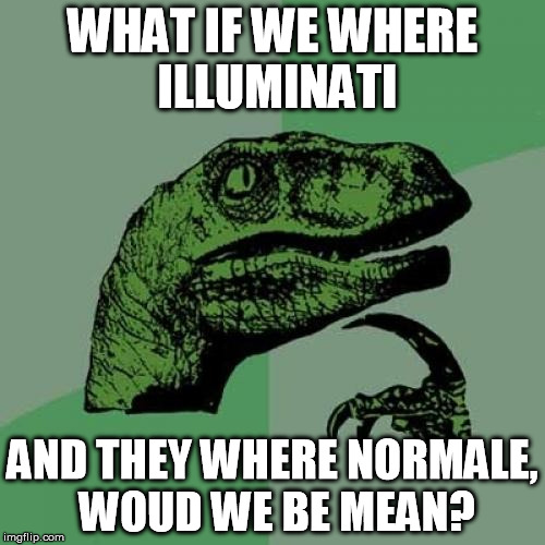 Philosoraptor Meme | WHAT IF WE WHERE ILLUMINATI AND THEY WHERE NORMALE, WOUD WE BE MEAN? | image tagged in memes,philosoraptor | made w/ Imgflip meme maker