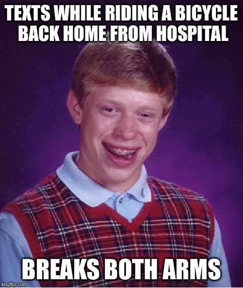 Bad Luck Brian Meme | TEXTS WHILE RIDING A BICYCLE BACK HOME FROM HOSPITAL BREAKS BOTH ARMS | image tagged in memes,bad luck brian | made w/ Imgflip meme maker