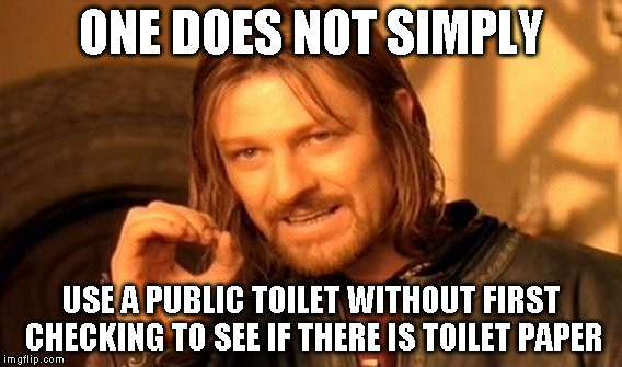 One Does Not Simply Meme | ONE DOES NOT SIMPLY USE A PUBLIC TOILET WITHOUT FIRST CHECKING TO SEE IF THERE IS TOILET PAPER | image tagged in memes,one does not simply | made w/ Imgflip meme maker