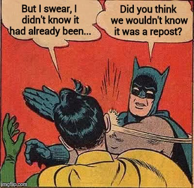 Batman Slapping Robin Meme | But I swear, I didn't know it had already been... Did you think we wouldn't know it was a repost? | image tagged in memes,batman slapping robin | made w/ Imgflip meme maker