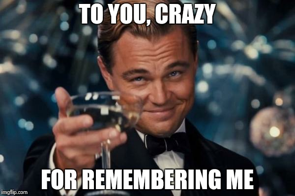 Leonardo Dicaprio Cheers Meme | TO YOU, CRAZY FOR REMEMBERING ME | image tagged in memes,leonardo dicaprio cheers | made w/ Imgflip meme maker