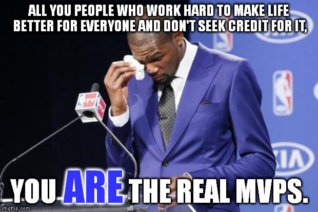 Police, firefighters, soldiers, and many, many others. | ALL YOU PEOPLE WHO WORK HARD TO MAKE LIFE BETTER FOR EVERYONE AND DON'T SEEK CREDIT FOR IT, YOU              THE REAL MVPS. ARE | image tagged in memes,you the real mvp 2 | made w/ Imgflip meme maker