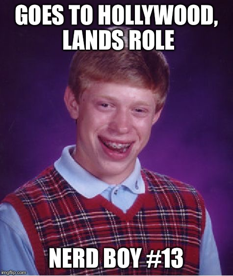 Bad Luck Brian Meme | GOES TO HOLLYWOOD, LANDS ROLE NERD BOY #13 | image tagged in memes,bad luck brian | made w/ Imgflip meme maker