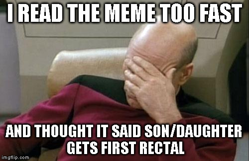 Captain Picard Facepalm Meme | I READ THE MEME TOO FAST AND THOUGHT IT SAID SON/DAUGHTER GETS FIRST RECTAL | image tagged in memes,captain picard facepalm | made w/ Imgflip meme maker