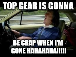 TOP GEAR IS GONNA BE CRAP WHEN I'M GONE HAHAHAHA!!!!! | image tagged in james may,top gear | made w/ Imgflip meme maker